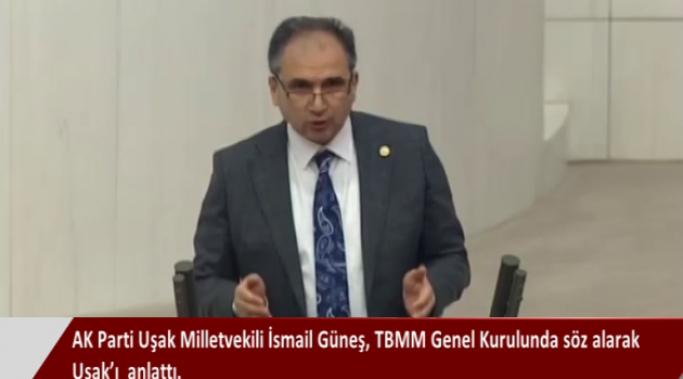 AK Parti Uşak Milletvekili İsmail Güneş, TBMM Genel Kurulunda söz alarak Uşak'ı  anlattı.Uşak'ın tarihi değerlerine ve doğal güzelliklerine vurgu yaptığı konuşma TBMM tutanaklarına şöyle kayıt edildi:
