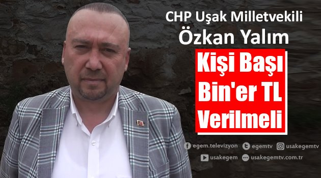 """CHP Uşak Milletvekili Özkan Yalım """"Kişi Başı Bin'er TL Verilmeli"""""""