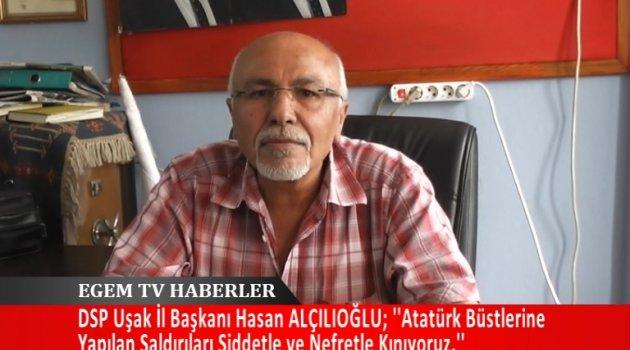 DSP İl başkanı Hasan Hüseyin ALÇILIOĞLU; ''Atatürk büstlerine yapılan saldırıları şiddetle ve nefretle kınıyoruz.''