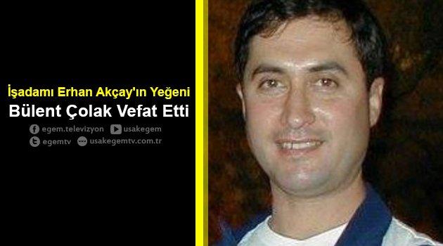 Erhan Akçay'ın Yeğeni Bülent Çolak Vefat Etti