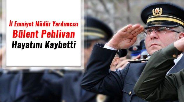 İl Emniyet Müdür Yardımcısı Bülent Pehlivan, hayatını kaybetti