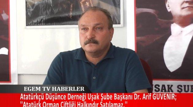 Atatürkçü Düşünce Derneği Uşak şube başkanı dr. Arif GÜVENİR; ''Atatürk Orman Çiftliği Halkındır Satılamaz.''