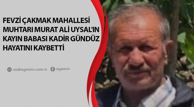 Fevzi Çakmak Mahallesi Muhtarı Murat Ali UYSAL'ın kayın babası Kadir Gündüz hayatını kaybetti.