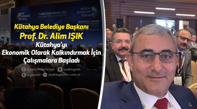 Kütahya Belediye Başkanı Prof. Dr. Alim IŞIK, Kütahya'yı Ekonomik Olarak Kalkındırmak İçin Çalışmalara Başladı