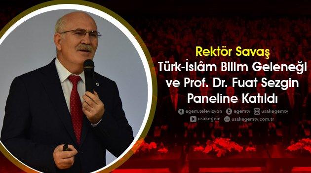Rektör Savaş, Türk-İslâm Bilim Geleneği ve Prof. Dr. Fuat Sezgin Paneline Katıldı
