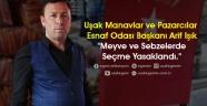 """Uşak Manavlar ve Pazarcılar Esnaf Odası Başkanı Arif Işık """"Meyve ve Sebzelerde Seçme Yasaklandı."""""""