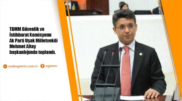 TBMM Güvenlik ve İstihbarat Komisyonu, AK Parti Uşak Milletvekili Mehmet Altay başkanlığında toplandı.