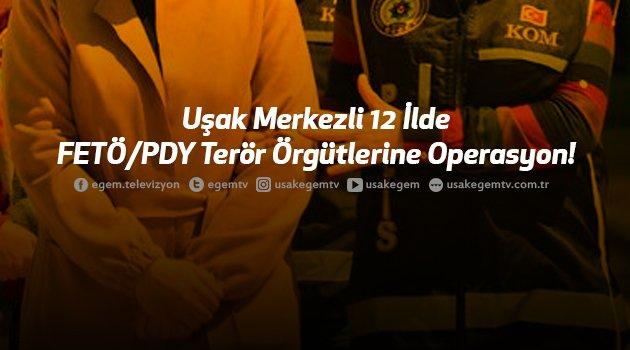 Uşak Merkezli 12 İlde FETÖ/PDY Terör Örgütlerine Operasyon!