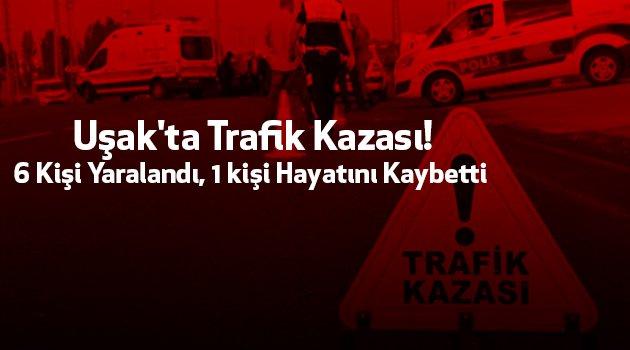 Uşak'ta Trafik Kazası! 6 Kişi Yaralandı, 1 kişi Hayatını Kaybetti